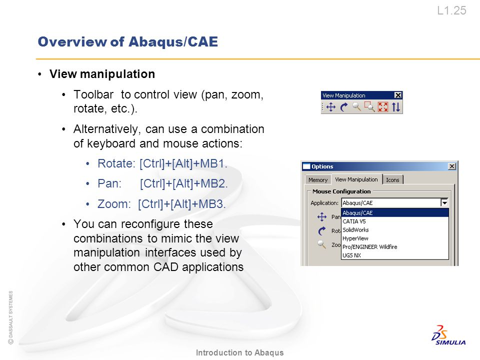 L1.25 Introduction to Abaqus Overview of Abaqus/CAE View manipulation Toolbar to control view (pan, zoom, rotate, etc.). Alternatively, can use a comb