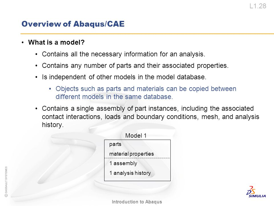 L1.28 Introduction to Abaqus Model 1 parts material properties 1 assembly 1 analysis history Overview of Abaqus/CAE What is a model? Contains all the