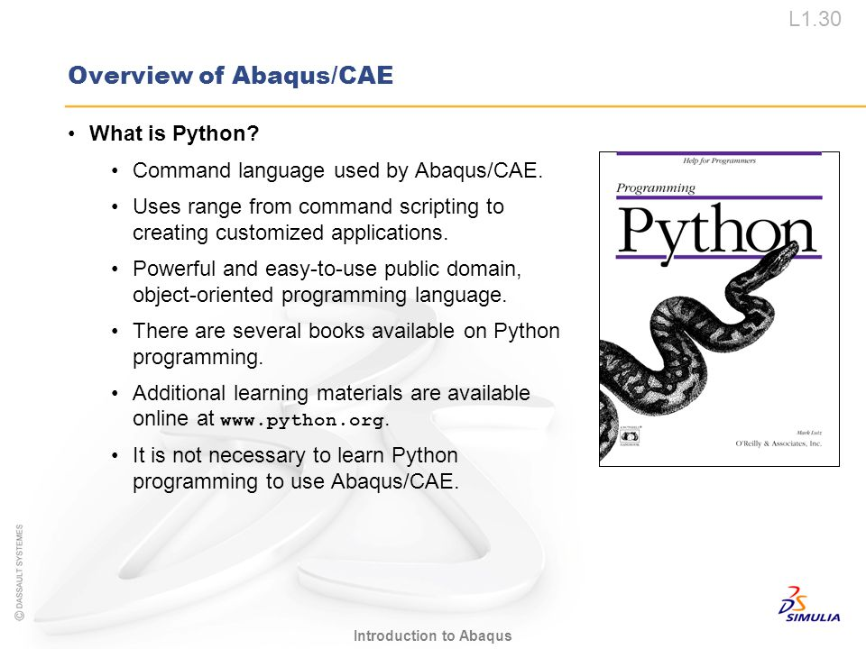 L1.30 Introduction to Abaqus Overview of Abaqus/CAE What is Python? Command language used by Abaqus/CAE. Uses range from command scripting to creating