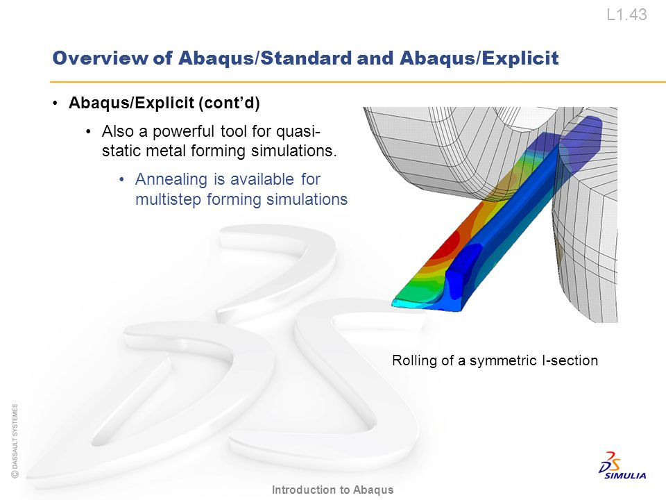 L1.43 Introduction to Abaqus Overview of Abaqus/Standard and Abaqus/Explicit Abaqus/Explicit (cont'd) Also a powerful tool for quasi- static metal for