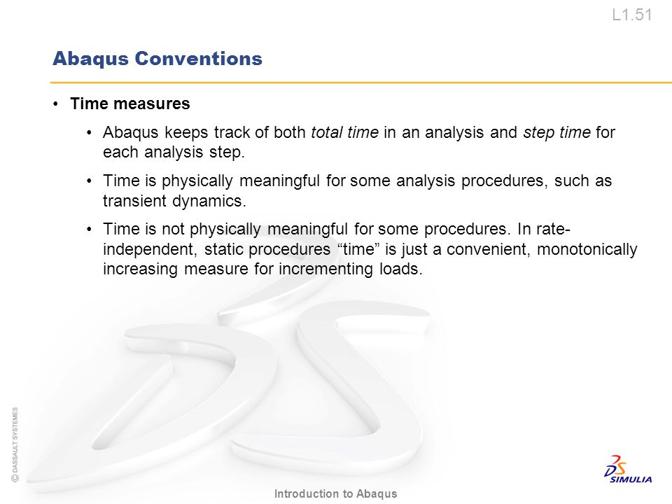 L1.51 Introduction to Abaqus Abaqus Conventions Time measures Abaqus keeps track of both total time in an analysis and step time for each analysis ste