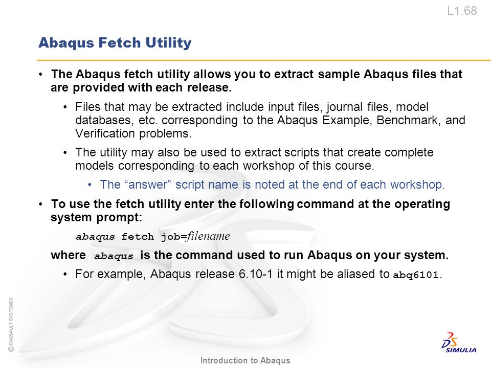 L1.68 Introduction to Abaqus Abaqus Fetch Utility The Abaqus fetch utility allows you to extract sample Abaqus files that are provided with each relea