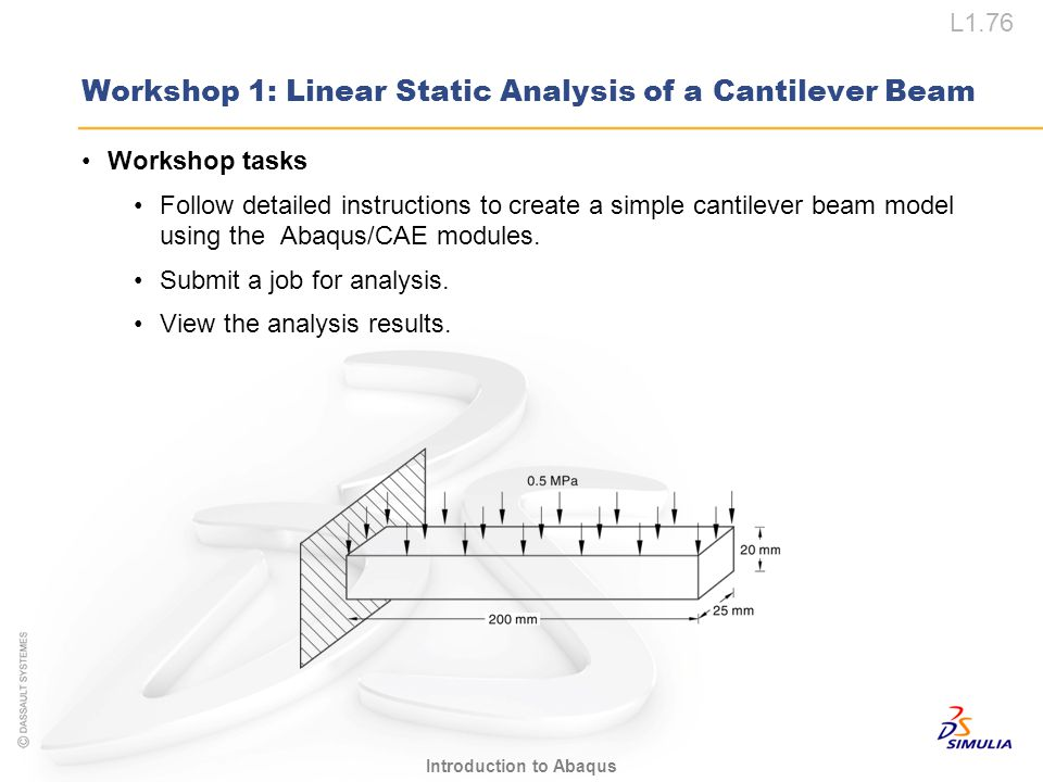 L1.76 Introduction to Abaqus Workshop tasks Follow detailed instructions to create a simple cantilever beam model using the Abaqus/CAE modules. Submit