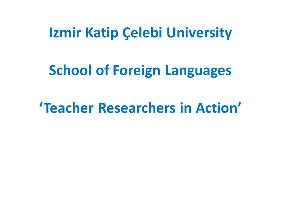 Izmir Katip Çelebi University School of Foreign Languages 'Teacher Researchers in Action'