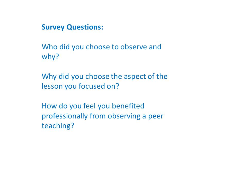 Survey Questions: Who did you choose to observe and why? Why did you choose the aspect of the lesson you focused on? How do you feel you benefited pro