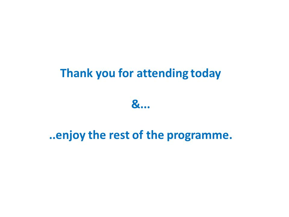 Thank you for attending today &.....enjoy the rest of the programme.