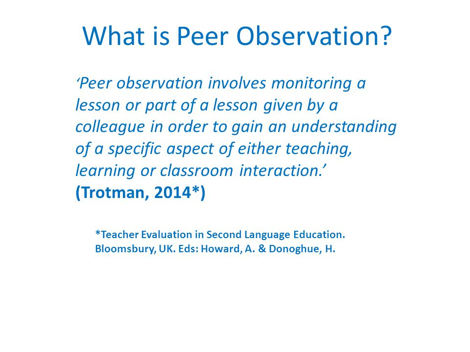 What is Peer Observation? ' Peer observation involves monitoring a lesson or part of a lesson given by a colleague in order to gain an understanding o
