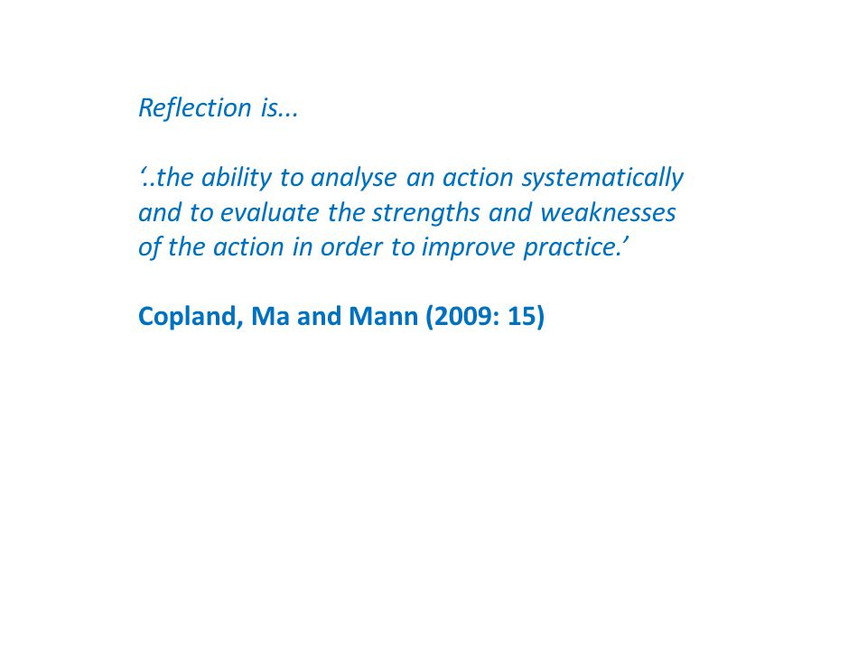 Reflection is... '..the ability to analyse an action systematically and to evaluate the strengths and weaknesses of the action in order to improve pra