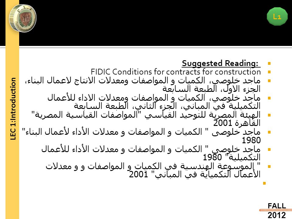 L1 FALL 2012 LEC 1:Introduction  Suggested Reading:  FIDIC Conditions for contracts for construction  ماجد خلوصي، الكميات و المواصفات ومعدلات الانت