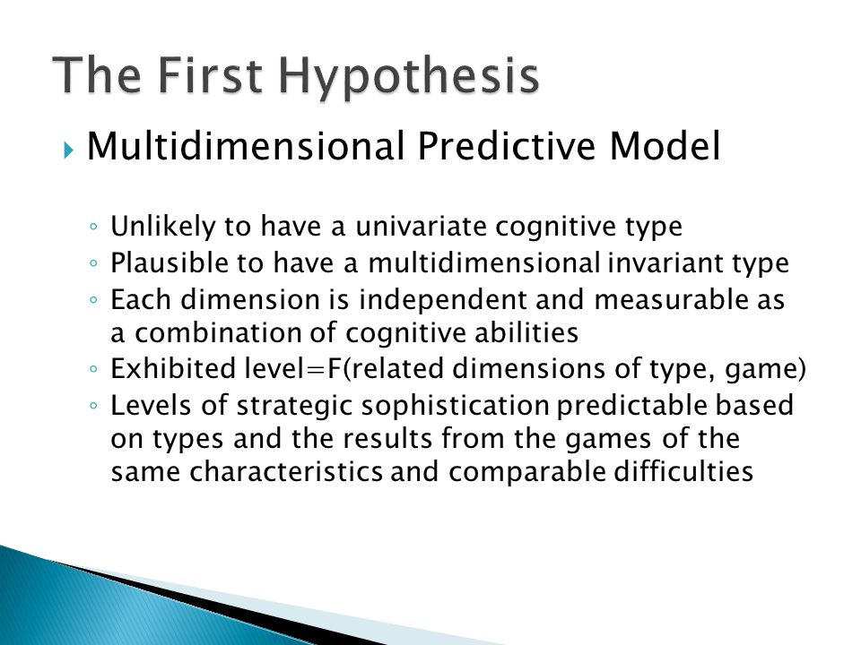  Multidimensional Predictive Model ◦ Unlikely to have a univariate cognitive type ◦ Plausible to have a multidimensional invariant type ◦ Each dimension is independent and measurable as a combination of cognitive abilities ◦ Exhibited level=F(related dimensions of type, game) ◦ Levels of strategic sophistication predictable based on types and the results from the games of the same characteristics and comparable difficulties