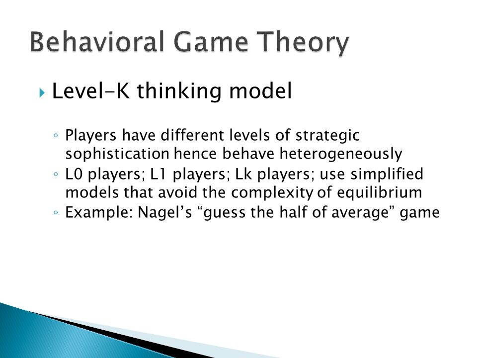 Level-K thinking model ◦ Players have different levels of strategic sophistication hence behave heterogeneously ◦ L0 players; L1 players; Lk players; use simplified models that avoid the complexity of equilibrium ◦ Example: Nagel's guess the half of average game