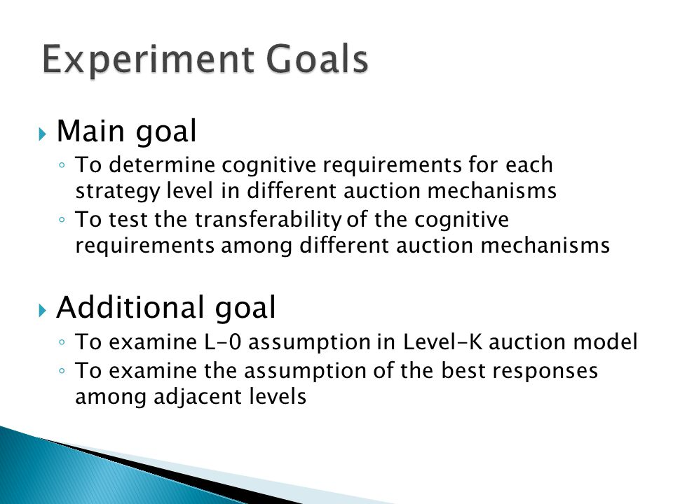  Main goal ◦ To determine cognitive requirements for each strategy level in different auction mechanisms ◦ To test the transferability of the cognitive requirements among different auction mechanisms  Additional goal ◦ To examine L-0 assumption in Level-K auction model ◦ To examine the assumption of the best responses among adjacent levels
