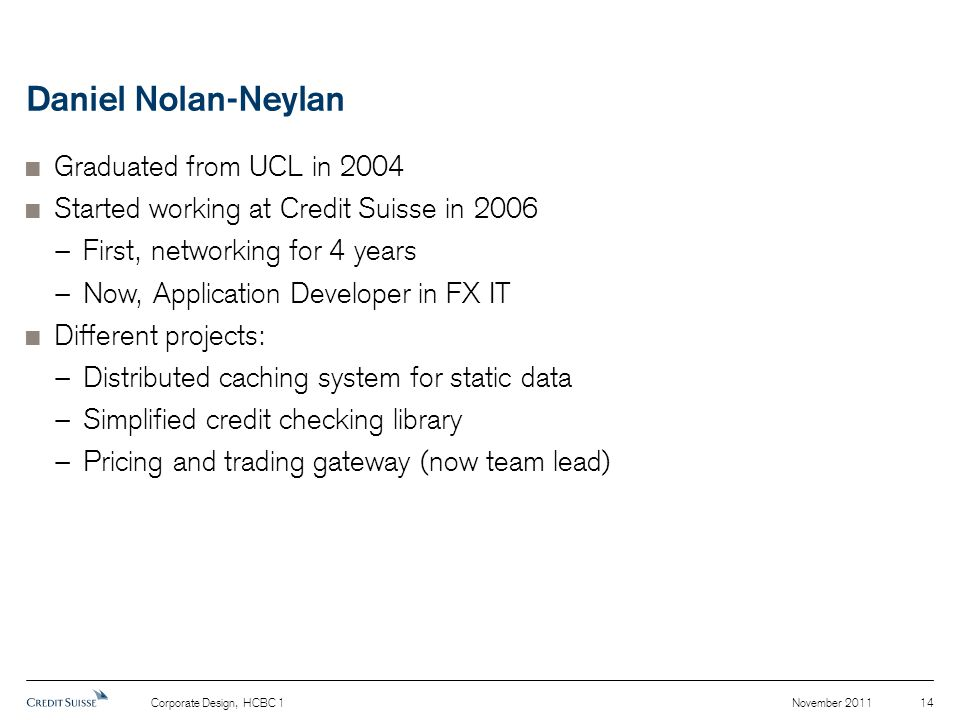 Daniel Nolan-Neylan  Graduated from UCL in 2004  Started working at Credit Suisse in 2006 − First, networking for 4 years − Now, Application Developer in FX IT  Different projects: − Distributed caching system for static data − Simplified credit checking library − Pricing and trading gateway (now team lead) November 2011Corporate Design, HCBC 1 14