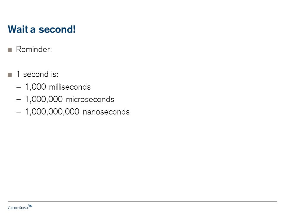 Wait a second!  Reminder:  1 second is: − 1,000 milliseconds − 1,000,000 microseconds − 1,000,000,000 nanoseconds