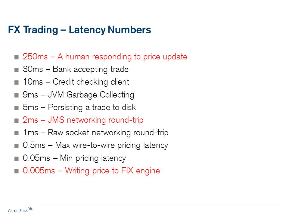 FX Trading – Latency Numbers  250ms – A human responding to price update  30ms – Bank accepting trade  10ms – Credit checking client  9ms – JVM Ga