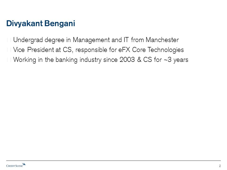 Divyakant Bengani  Undergrad degree in Management and IT from Manchester  Vice President at CS, responsible for eFX Core Technologies  Working in t