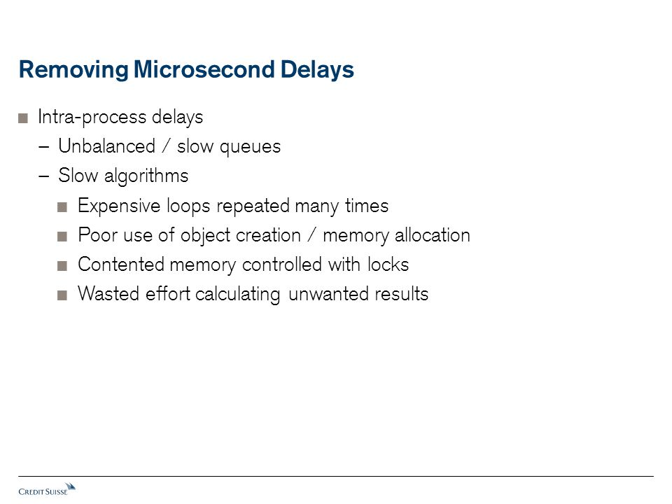 Removing Microsecond Delays  Intra-process delays − Unbalanced / slow queues − Slow algorithms  Expensive loops repeated many times  Poor use of object creation / memory allocation  Contented memory controlled with locks  Wasted effort calculating unwanted results