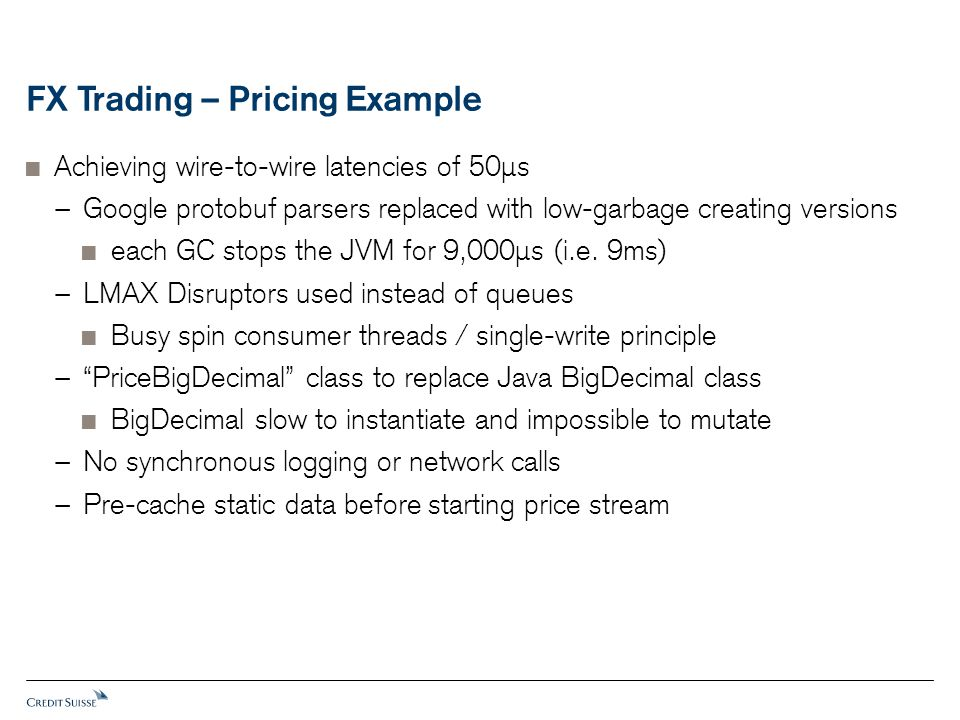 FX Trading – Pricing Example  Achieving wire-to-wire latencies of 50 μ s − Google protobuf parsers replaced with low-garbage creating versions  each GC stops the JVM for 9,000 μ s (i.e.