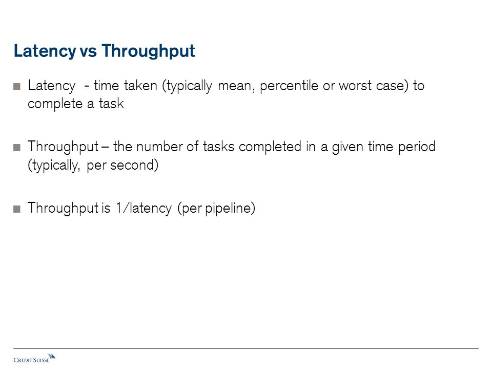 Latency vs Throughput  Latency - time taken (typically mean, percentile or worst case) to complete a task  Throughput – the number of tasks completed in a given time period (typically, per second)  Throughput is 1/latency (per pipeline)