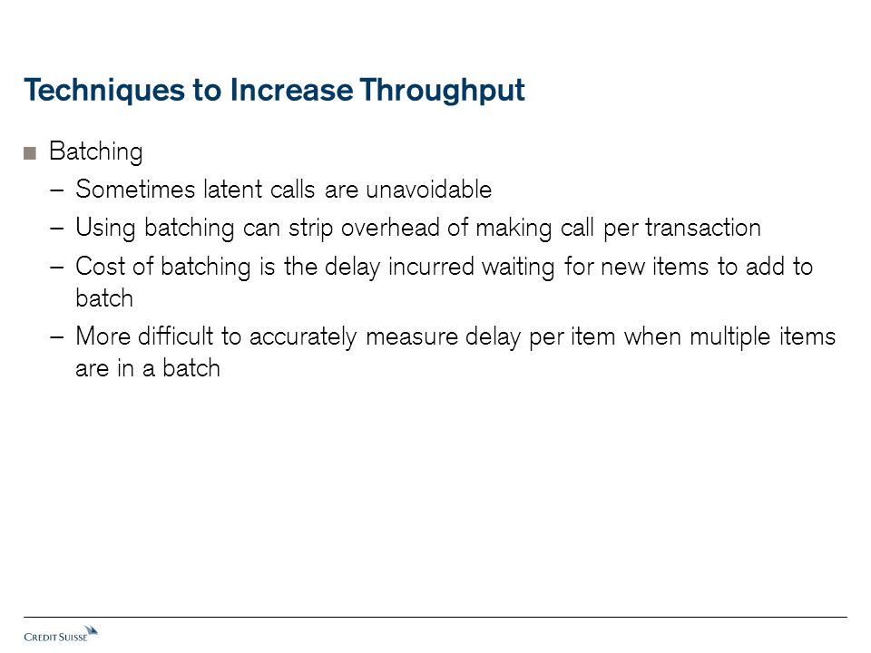 Techniques to Increase Throughput  Batching − Sometimes latent calls are unavoidable − Using batching can strip overhead of making call per transaction − Cost of batching is the delay incurred waiting for new items to add to batch − More difficult to accurately measure delay per item when multiple items are in a batch