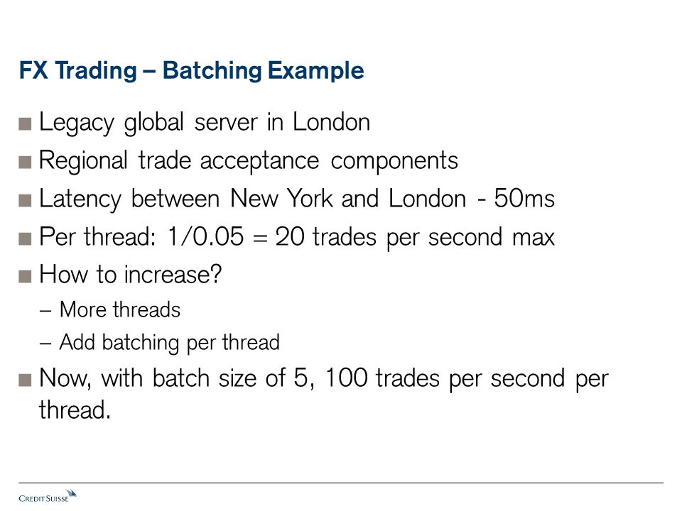 FX Trading – Batching Example  Legacy global server in London  Regional trade acceptance components  Latency between New York and London - 50ms  P