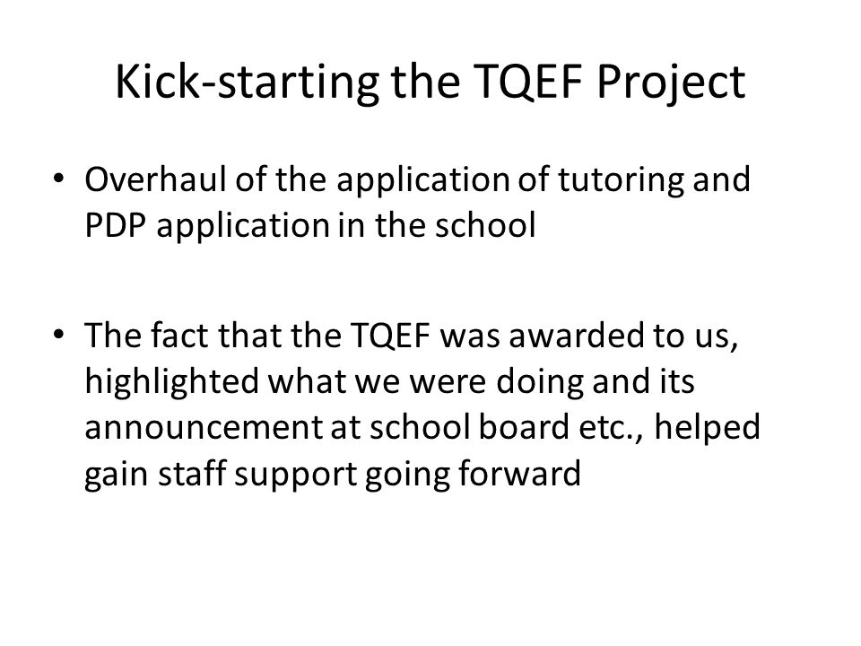 Kick-starting the TQEF Project Overhaul of the application of tutoring and PDP application in the school The fact that the TQEF was awarded to us, highlighted what we were doing and its announcement at school board etc., helped gain staff support going forward