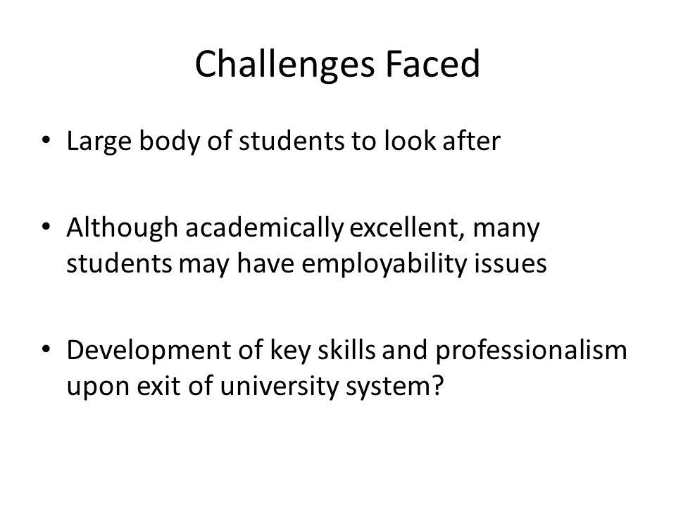 Challenges Faced Large body of students to look after Although academically excellent, many students may have employability issues Development of key skills and professionalism upon exit of university system?