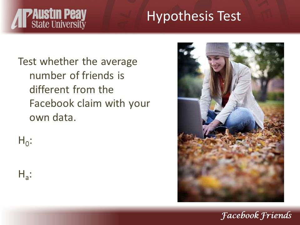 Hypothesis Test Test whether the average number of friends is different from the Facebook claim with your own data.