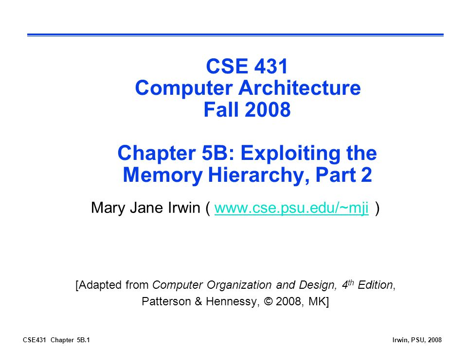 CSE431 Chapter 5B.1Irwin, PSU, 2008 CSE 431 Computer Architecture Fall 2008 Chapter 5B: Exploiting the Memory Hierarchy, Part 2 Mary Jane Irwin (   )  [Adapted from Computer Organization and Design, 4 th Edition, Patterson & Hennessy, © 2008, MK]