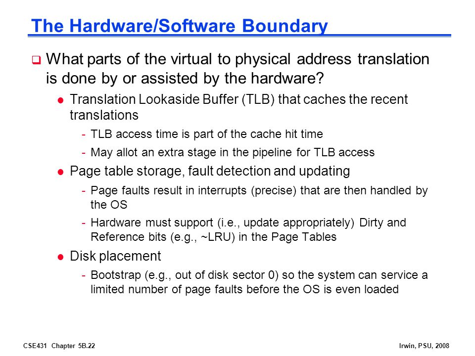 CSE431 Chapter 5B.22Irwin, PSU, 2008 The Hardware/Software Boundary  What parts of the virtual to physical address translation is done by or assisted