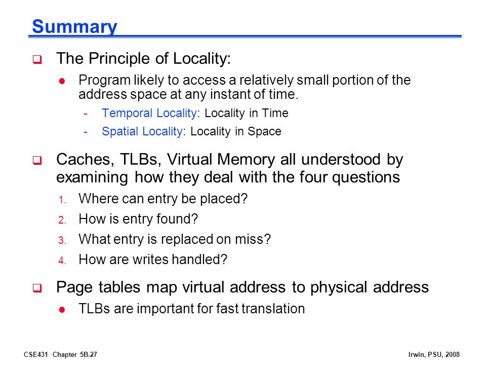 CSE431 Chapter 5B.27Irwin, PSU, 2008 Summary  The Principle of Locality: l Program likely to access a relatively small portion of the address space a