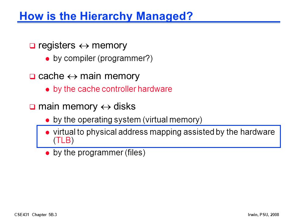 CSE431 Chapter 5B.4Irwin, PSU, 2008 Review: The Memory Hierarchy Increasing distance from the processor in access time L1$ L2$ Main Memory Secondary Memory Processor (Relative) size of the memory at each level Inclusive– what is in L1$ is a subset of what is in L2$ is a subset of what is in MM that is a subset of is in SM 4-8 bytes (word) 1 to 4 blocks 1,024+ bytes (disk sector = page) 8-32 bytes (block)  Take advantage of the principle of locality to present the user with as much memory as is available in the cheapest technology at the speed offered by the fastest technology