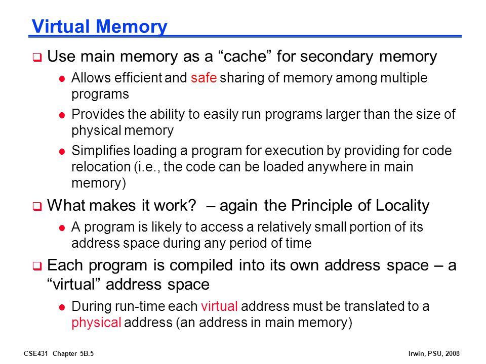 CSE431 Chapter 5B.6Irwin, PSU, 2008 Two Programs Sharing Physical Memory Program 1 virtual address space main memory  A program's address space is divided into pages (all one fixed size) or segments (variable sizes) l The starting location of each page (either in main memory or in secondary memory) is contained in the program's page table Program 2 virtual address space