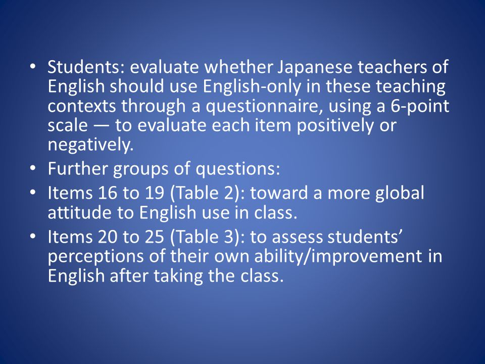 Students: evaluate whether Japanese teachers of English should use English-only in these teaching contexts through a questionnaire, using a 6-point scale ― to evaluate each item positively or negatively.