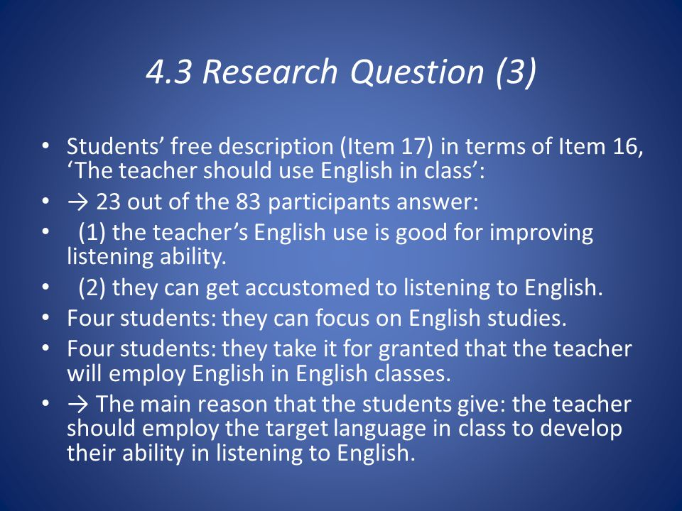 4.3 Research Question (3) Students' free description (Item 17) in terms of Item 16, 'The teacher should use English in class': → 23 out of the 83 participants answer: (1) the teacher's English use is good for improving listening ability.
