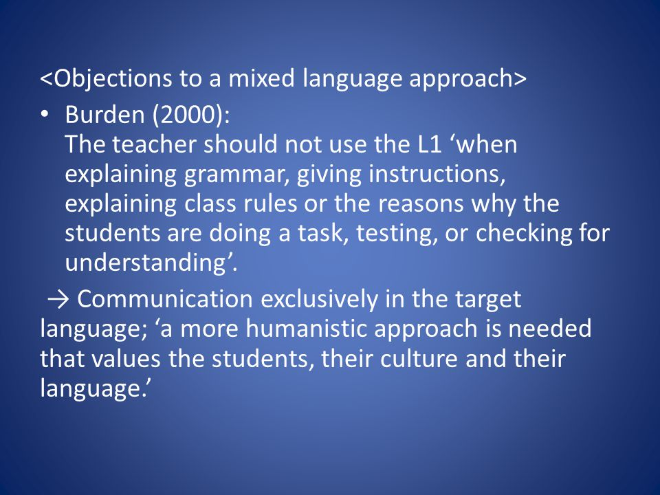 Burden (2000): The teacher should not use the L1 'when explaining grammar, giving instructions, explaining class rules or the reasons why the students are doing a task, testing, or checking for understanding'.
