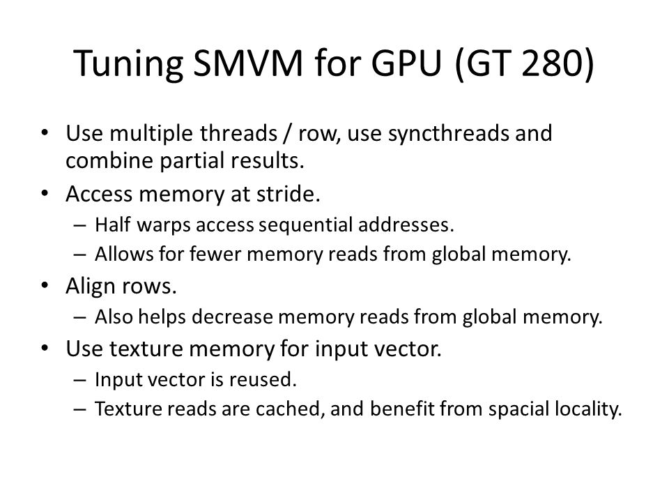Tuning SMVM for GPU (GT 280) Use multiple threads / row, use syncthreads and combine partial results.