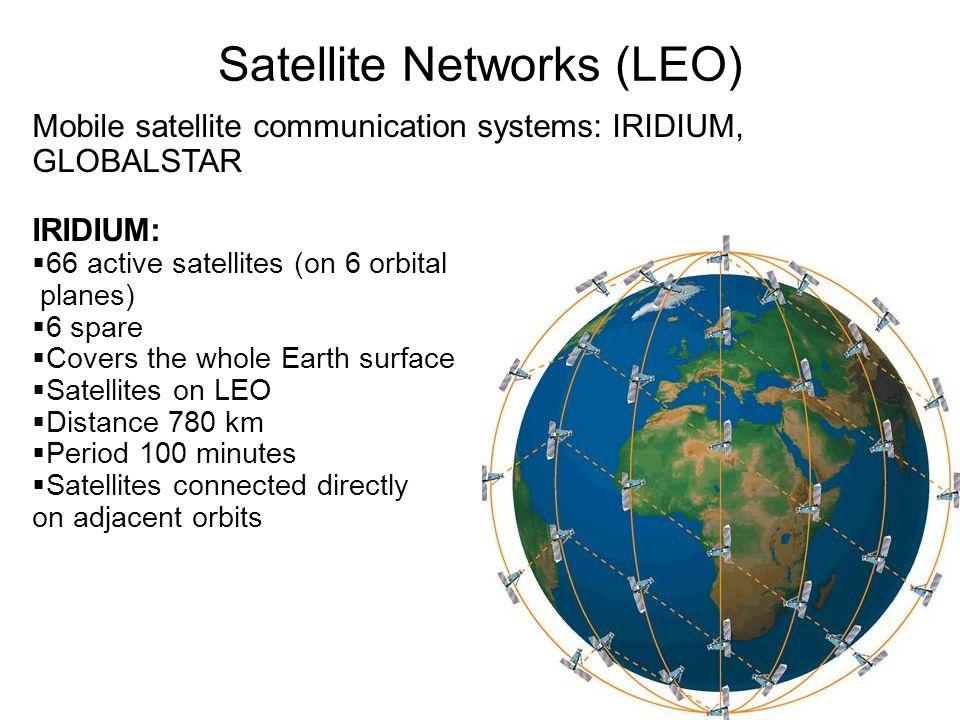 Mobile satellite communication systems: IRIDIUM, GLOBALSTAR IRIDIUM:  66 active satellites (on 6 orbital planes)  6 spare  Covers the whole Earth surface  Satellites on LEO  Distance 780 km  Period 100 minutes  Satellites connected directly on adjacent orbits Satellite Networks (LEO)