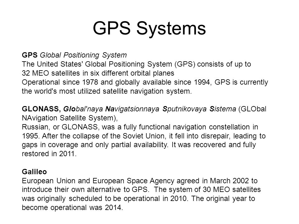 GPS Systems GPS Global Positioning System The United States Global Positioning System (GPS) consists of up to 32 MEO satellites in six different orbital planes Operational since 1978 and globally available since 1994, GPS is currently the world s most utilized satellite navigation system.
