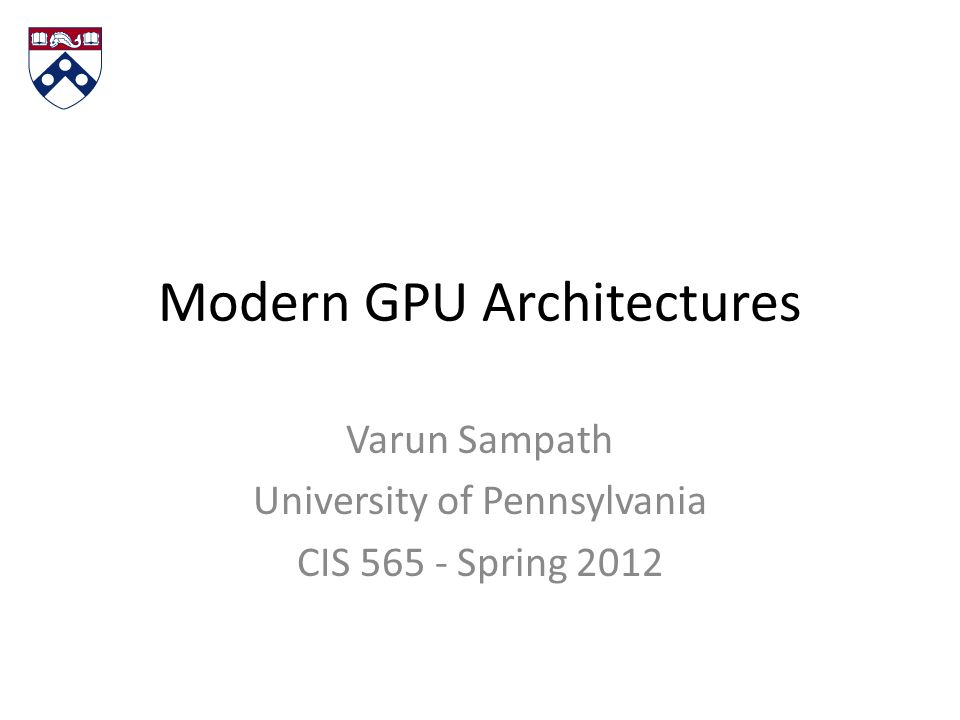 Modern GPU Architectures Varun Sampath University of Pennsylvania CIS 565 - Spring 2012