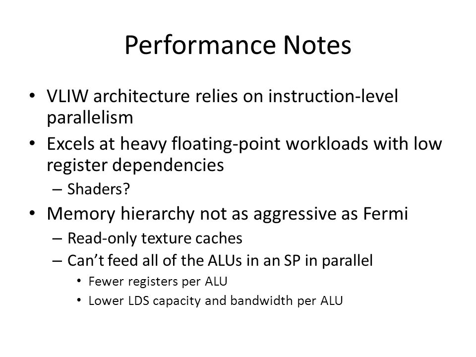 Performance Notes VLIW architecture relies on instruction-level parallelism Excels at heavy floating-point workloads with low register dependencies – Shaders.