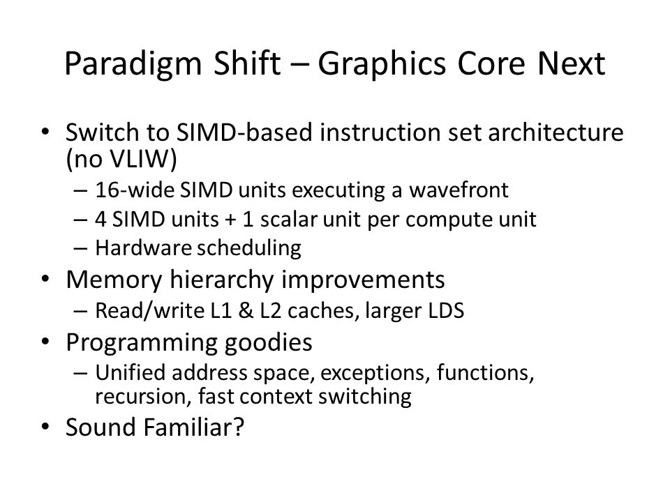 Paradigm Shift – Graphics Core Next Switch to SIMD-based instruction set architecture (no VLIW) – 16-wide SIMD units executing a wavefront – 4 SIMD units + 1 scalar unit per compute unit – Hardware scheduling Memory hierarchy improvements – Read/write L1 & L2 caches, larger LDS Programming goodies – Unified address space, exceptions, functions, recursion, fast context switching Sound Familiar