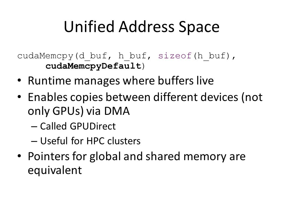 Unified Address Space cudaMemcpy(d_buf, h_buf, sizeof(h_buf), cudaMemcpyDefault) Runtime manages where buffers live Enables copies between different devices (not only GPUs) via DMA – Called GPUDirect – Useful for HPC clusters Pointers for global and shared memory are equivalent