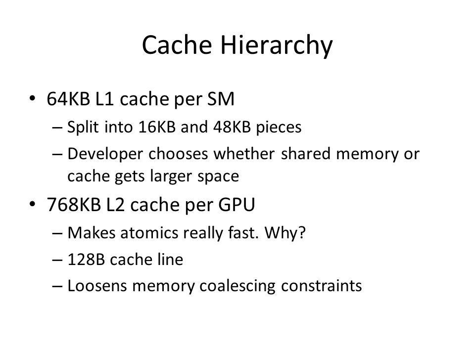 Cache Hierarchy 64KB L1 cache per SM – Split into 16KB and 48KB pieces – Developer chooses whether shared memory or cache gets larger space 768KB L2 cache per GPU – Makes atomics really fast.