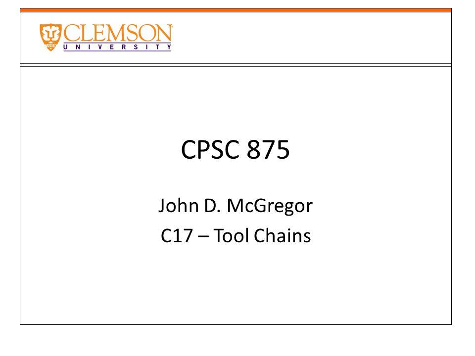 CPSC 875 John D. McGregor C17 – Tool Chains