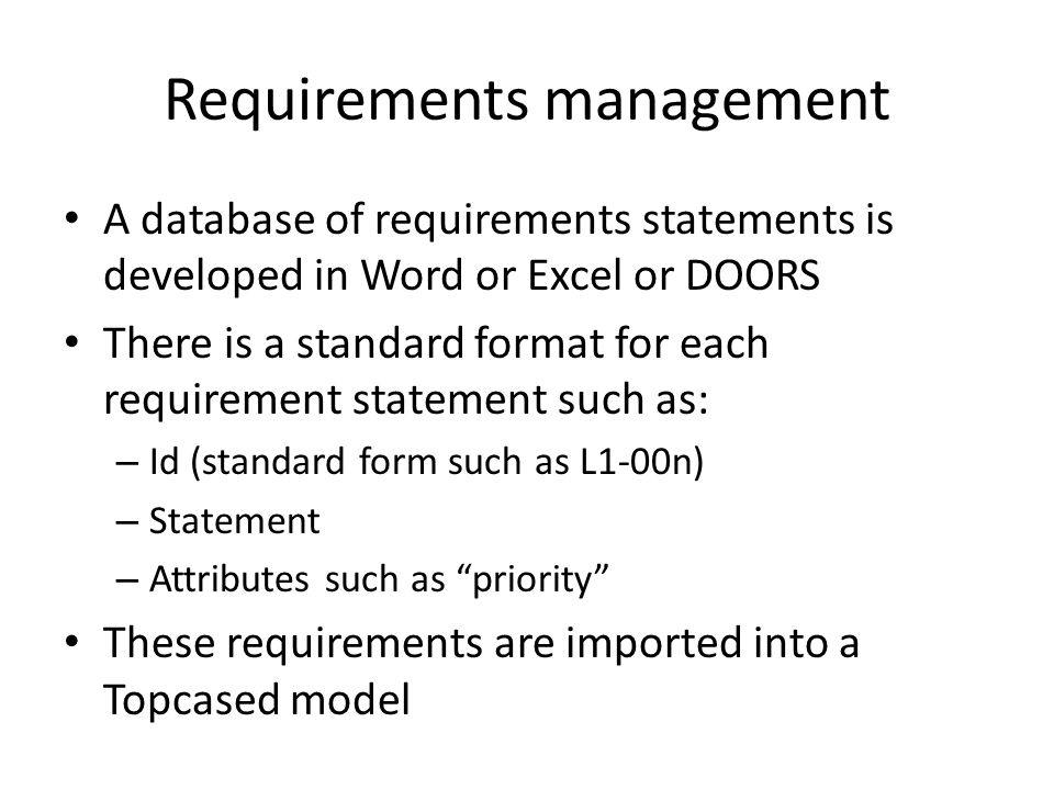 Requirements management A database of requirements statements is developed in Word or Excel or DOORS There is a standard format for each requirement statement such as: – Id (standard form such as L1-00n) – Statement – Attributes such as priority These requirements are imported into a Topcased model