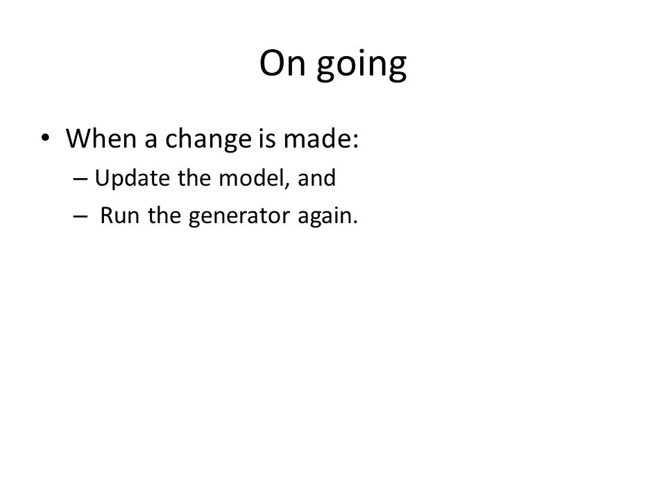 On going When a change is made: – Update the model, and – Run the generator again.