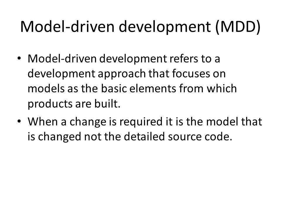 Model-driven development (MDD) Model-driven development refers to a development approach that focuses on models as the basic elements from which products are built.