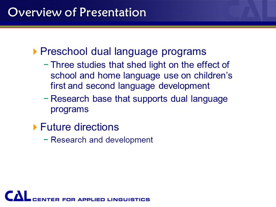 Overview of Presentation  Preschool dual language programs −Three studies that shed light on the effect of school and home language use on children's first and second language development −Research base that supports dual language programs  Future directions −Research and development