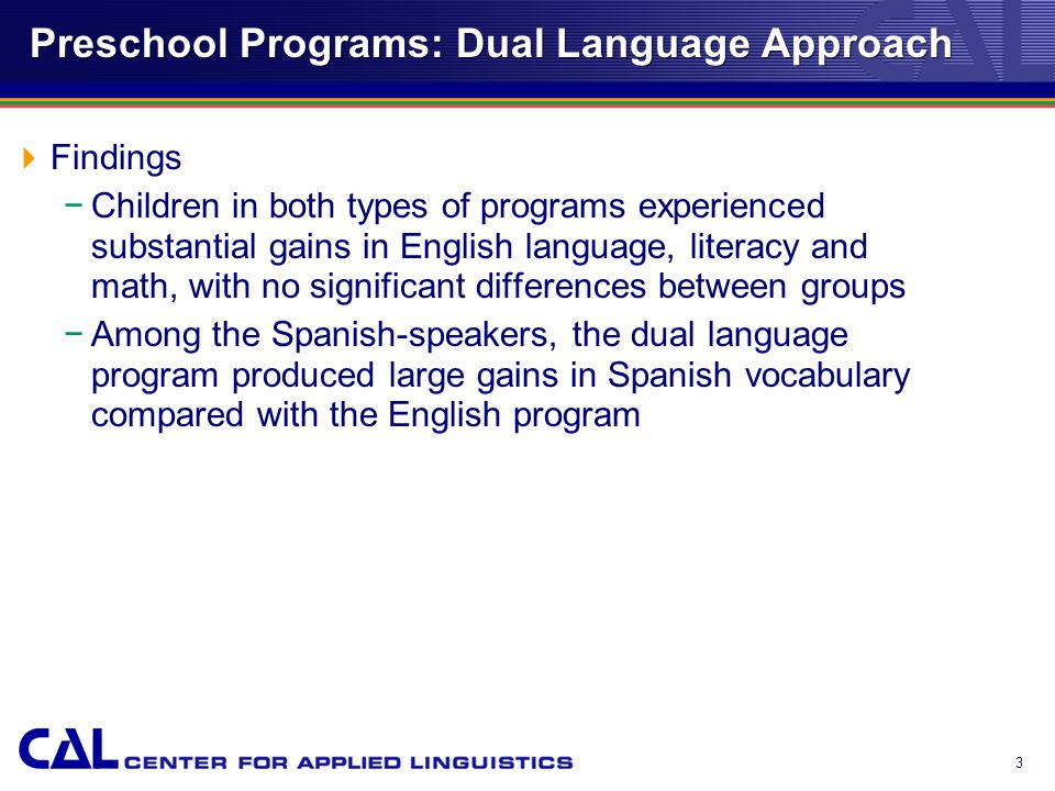 3 Preschool Programs: Dual Language Approach  Findings −Children in both types of programs experienced substantial gains in English language, literacy and math, with no significant differences between groups −Among the Spanish-speakers, the dual language program produced large gains in Spanish vocabulary compared with the English program